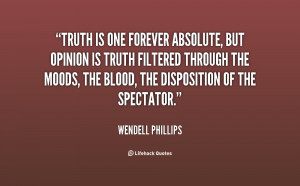 Truth is one forever absolute, but opinion is truth filtered through ...