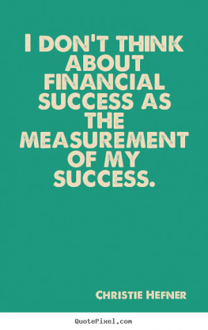 ... think about financial success as the measurement of my success
