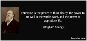 ... in the worlds work, and the power to appreciate life. - Brigham Young