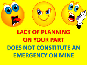 Lack of planning on your part,..does not constitute an emergency for ...