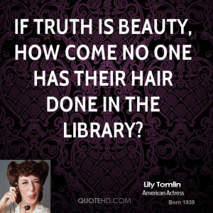 If truth is beauty, how come no one has their hair done in the library ...
