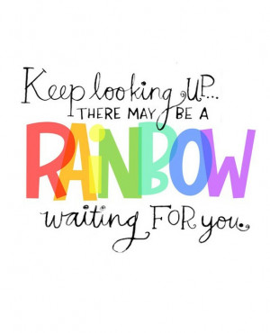 Keep looking up… there may be a rainbow waiting for you.