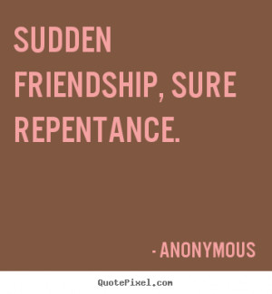 Sayings about friendship - Sudden friendship, sure repentance.