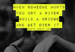 When someone hurts you cry a river, build a bridge and get over it!