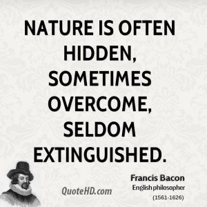 Nature is often hidden, sometimes overcome, seldom extinguished.