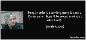 Being an artist is a very long game. It is not a 10-year game. I hope ...