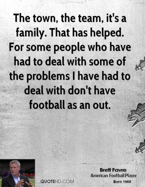 The town, the team, it's a family. That has helped. For some people ...
