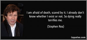 am afraid of death, scared by it. I already don't know whether I ...