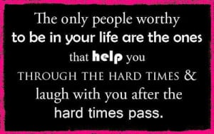 to be in your life are the ones that help you through hard times ...