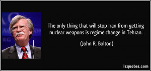 ... getting nuclear weapons is regime change in Tehran. - John R. Bolton