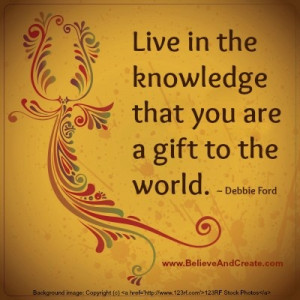 ... Live in the knowledge that you are a gift to the world.