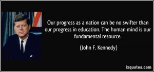 ... . The human mind is our fundamental resource. - John F. Kennedy