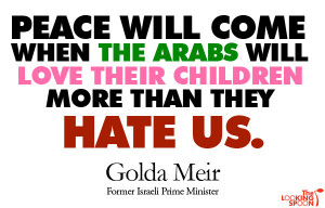 Peace will come when the Arabs will love their children more than they ...