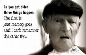 As you get older, three things happen