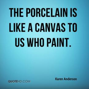 Karen Anderson - The porcelain is like a canvas to us who paint.