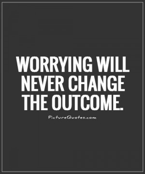 Worrying will never change the outcome Picture Quote #1