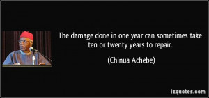 ... year can sometimes take ten or twenty years to repair. - Chinua Achebe