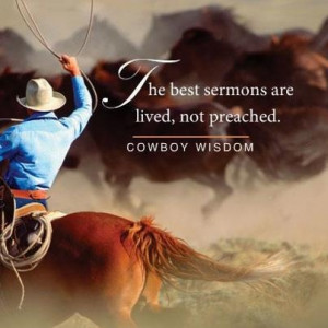 The best sermons are lived, not preached. Cowboy Wisdom