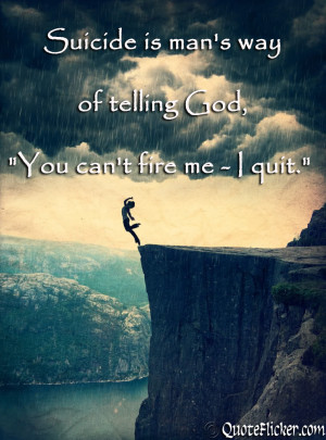 suicide is man s way of telling god you can t fire me i quit