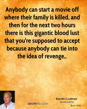 Anybody can start a movie off where their family is killed, and then ...