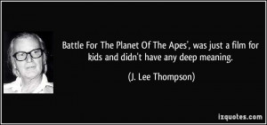 ... film for kids and didn't have any deep meaning. - J. Lee Thompson