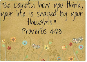 Proverbs 4:23...think beauty, truth, gratefulness and joy