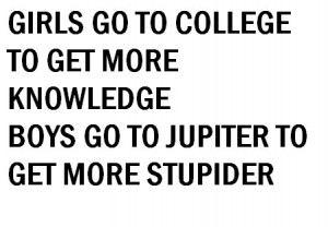 Girls go to college to get more knowledge boys go to jupiter to get ...