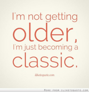 not getting older, I'm just becoming a classic.