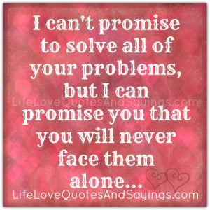 ... problems, but I can promise you that you will never face them alone