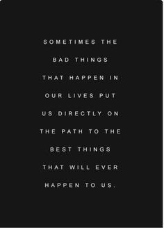 Sometimes the bad things happen in our lives put us directly on the ...