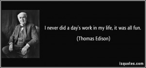 never did a day's work in my life, it was all fun. - Thomas Edison