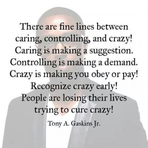 ... , Controlling and Crazy. Recognize Crazy early. ... Tony A Gaskins Jr