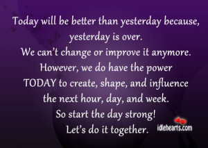 today will be better than yesterday because yesterday is over we can t ...