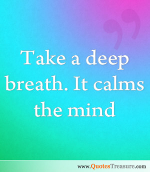 Take a deep breath. It calms the mind