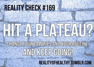 Hit a plateau? Change your calories and your routine and keep going!