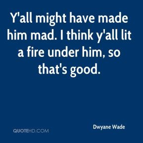 ... have made him mad. I think y'all lit a fire under him, so that's good