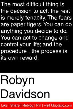 Robyn Davidson - The most difficult thing is the decision to act, the ...
