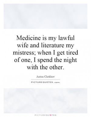 Medicine is my lawful wife and literature my mistress when I get