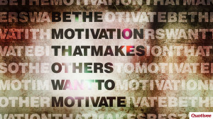 Be The Motivation. Quotes On Motivating Others. View Original ...