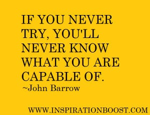 If you never try, you'll never know what you are capable of.