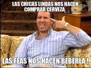 LAS CHICAS LINDAS NOS HACEN COMPRAR CERVEZA, LAS FEAS NOS HACEN ...