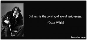 Dullness is the coming of age of seriousness. - Oscar Wilde