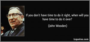 ... to do it right, when will you have time to do it over? - John Wooden