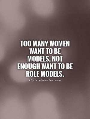 Too many women want to be models, not enough want to be role models ...