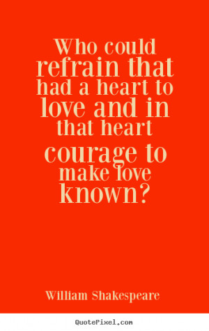 ... Who could refrain that had a heart to love and in that.. - Love quotes