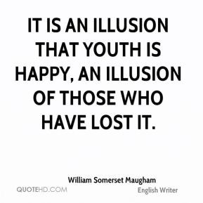 William Somerset Maugham - It is an illusion that youth is happy, an ...