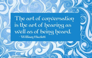 The art of conversation is the art of hearing as well as of being ...