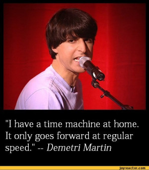 have a time machine at home. It only goes forward at regular speed ...
