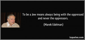 To be a Jew means always being with the oppressed and never the ...