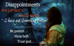 ... have got something better. Be Patient. Have faith. Trust God